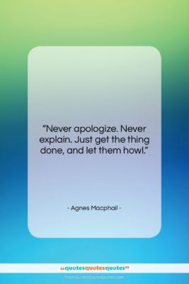 """Agnes Macphail quote: """"Never apologize. Never explain. Just get the…""""- at QuotesQuotesQuotes.com"""