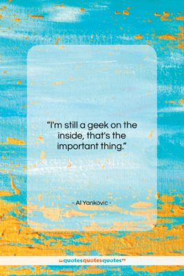 """Al Yankovic quote: """"I'm still a geek on the inside,…""""- at QuotesQuotesQuotes.com"""