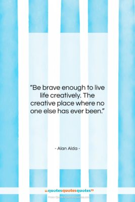 """Alan Alda quote: """"Be brave enough to live life creatively….""""- at QuotesQuotesQuotes.com"""