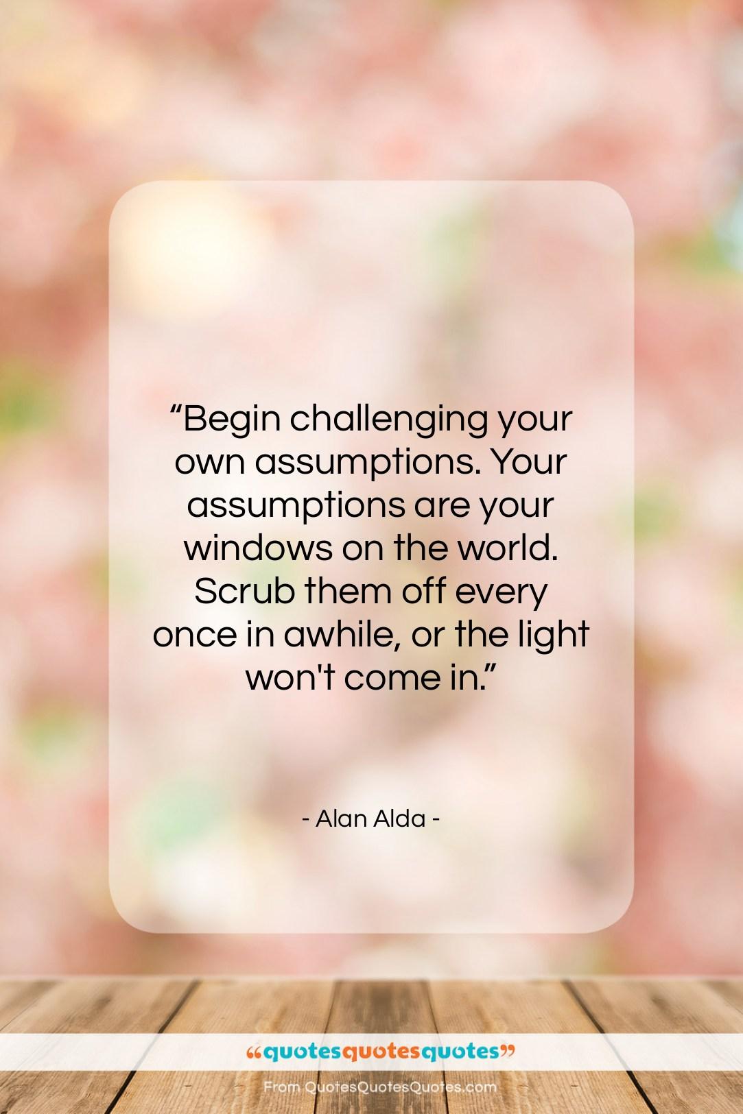 "Alan Alda quote: ""Begin challenging your own assumptions. Your assumptions…""- at QuotesQuotesQuotes.com"