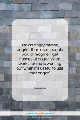 """Alan Alda quote: """"I'm an angry person, angrier than most…""""- at QuotesQuotesQuotes.com"""