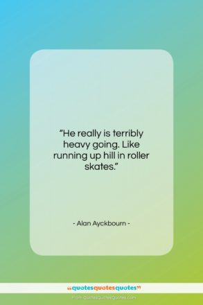 """Alan Ayckbourn quote: """"He really is terribly heavy going. Like…""""- at QuotesQuotesQuotes.com"""
