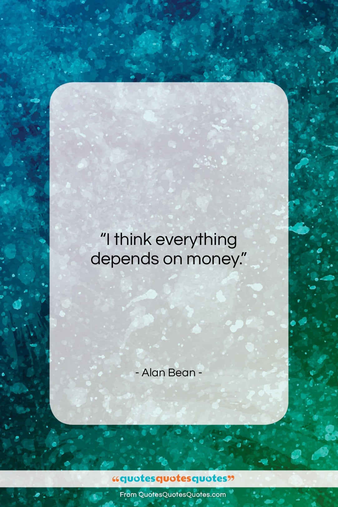 """Alan Bean quote: """"I think everything depends on money….""""- at QuotesQuotesQuotes.com"""