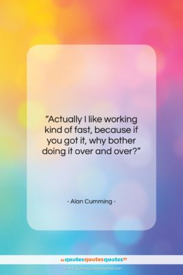 """Alan Cumming quote: """"Actually I like working kind of fast,…""""- at QuotesQuotesQuotes.com"""