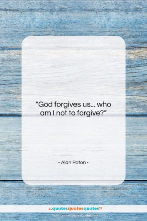 """Alan Paton quote: """"God forgives us… who am I not…""""- at QuotesQuotesQuotes.com"""