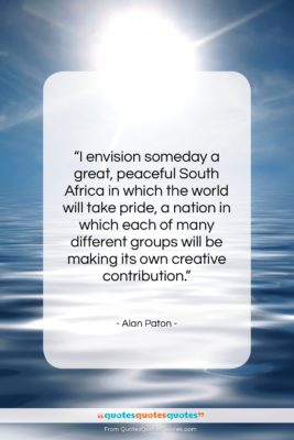 """Alan Paton quote: """"I envision someday a great, peaceful South…""""- at QuotesQuotesQuotes.com"""