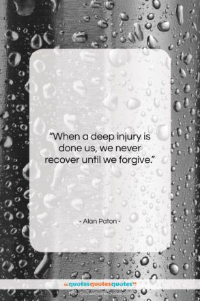 """Alan Paton quote: """"When a deep injury is done us,…""""- at QuotesQuotesQuotes.com"""