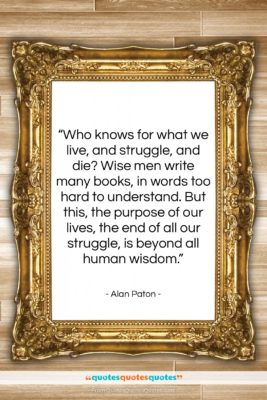 """Alan Paton quote: """"Who knows for what we live, and…""""- at QuotesQuotesQuotes.com"""