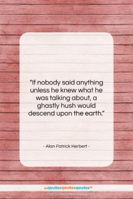 "Alan Patrick Herbert quote: ""If nobody said anything unless he knew…""- at QuotesQuotesQuotes.com"