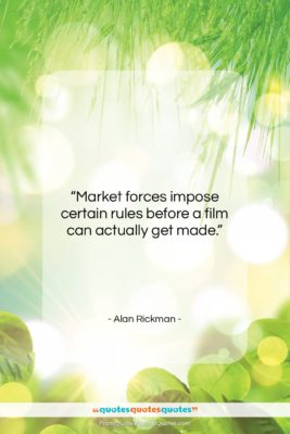 """Alan Rickman quote: """"Market forces impose certain rules before a…""""- at QuotesQuotesQuotes.com"""