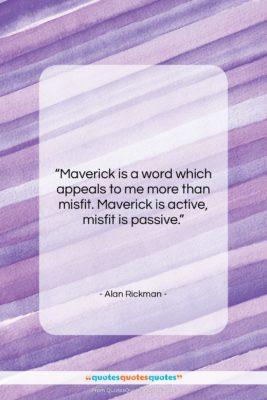 """Alan Rickman quote: """"Maverick is a word which appeals to…""""- at QuotesQuotesQuotes.com"""