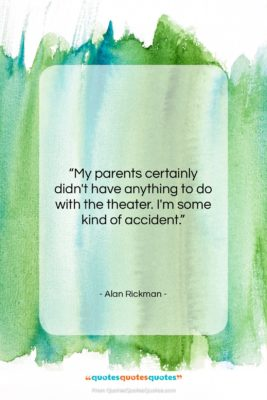 """Alan Rickman quote: """"My parents certainly didn't have anything to…""""- at QuotesQuotesQuotes.com"""