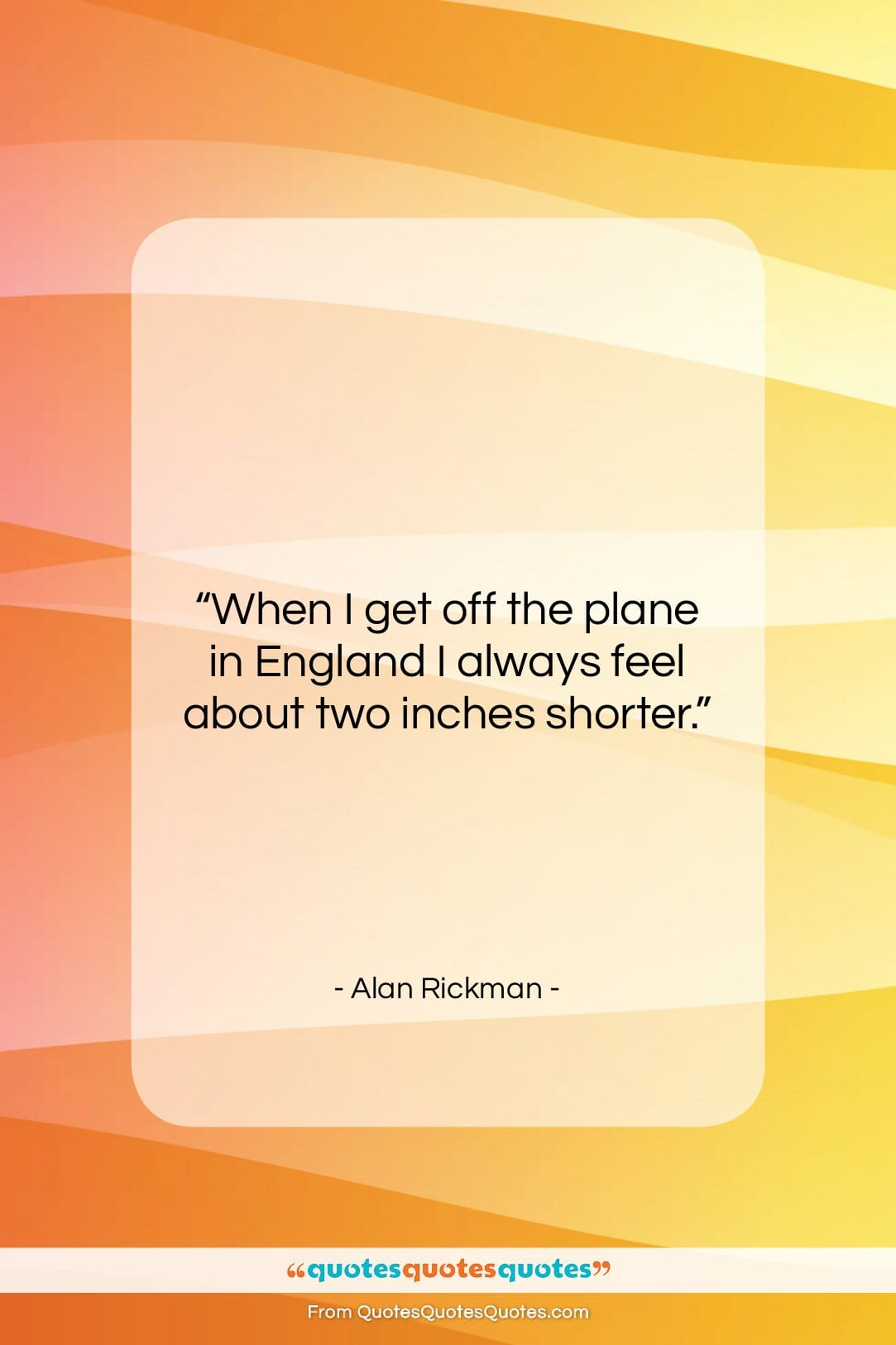 """Alan Rickman quote: """"When I get off the plane in…""""- at QuotesQuotesQuotes.com"""