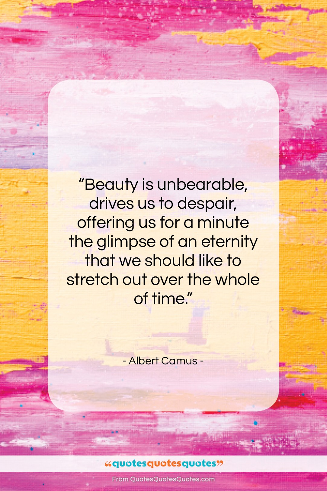 """Albert Camus quote: """"Beauty is unbearable, drives us to despair,…""""- at QuotesQuotesQuotes.com"""