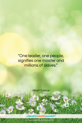 """Albert Camus quote: """"One leader, one people, signifies one master…""""- at QuotesQuotesQuotes.com"""