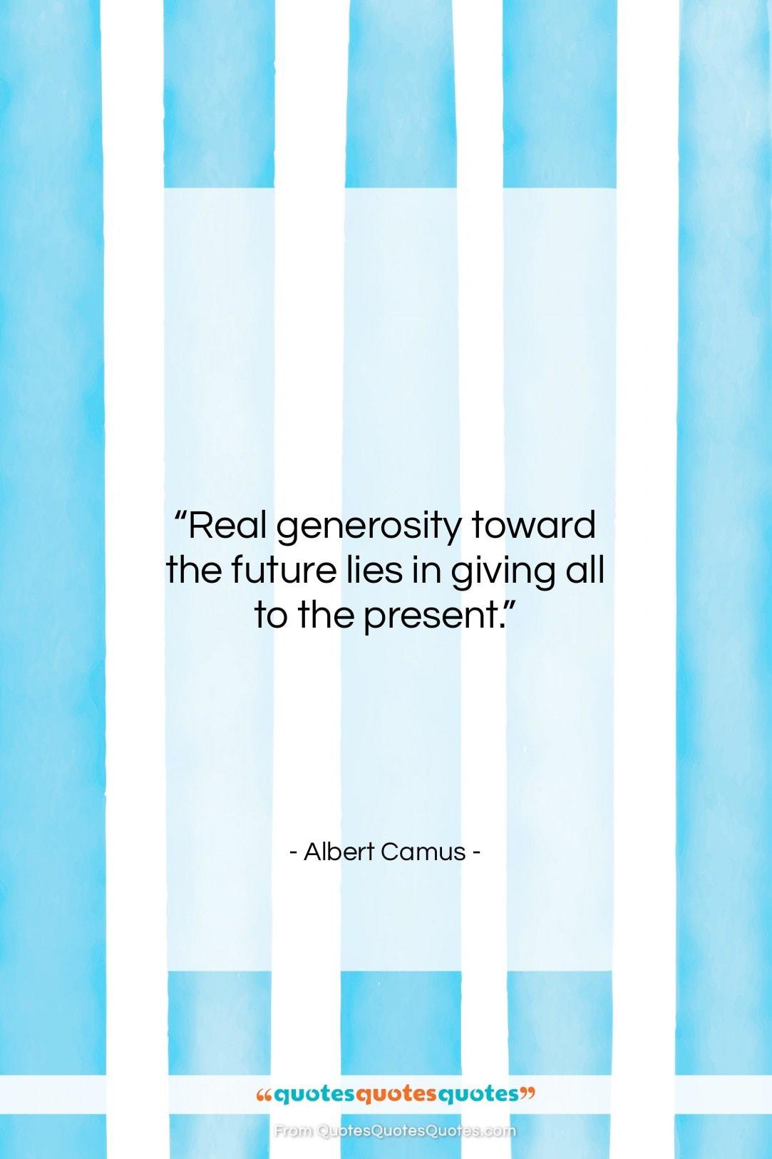"Albert Camus quote: ""Real generosity toward the future lies in…""- at QuotesQuotesQuotes.com"
