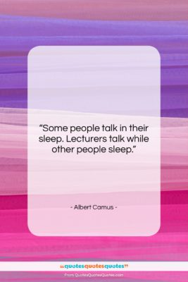 """Albert Camus quote: """"Some people talk in their sleep. Lecturers…""""- at QuotesQuotesQuotes.com"""