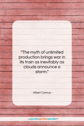 """Albert Camus quote: """"The myth of unlimited production brings war…""""- at QuotesQuotesQuotes.com"""