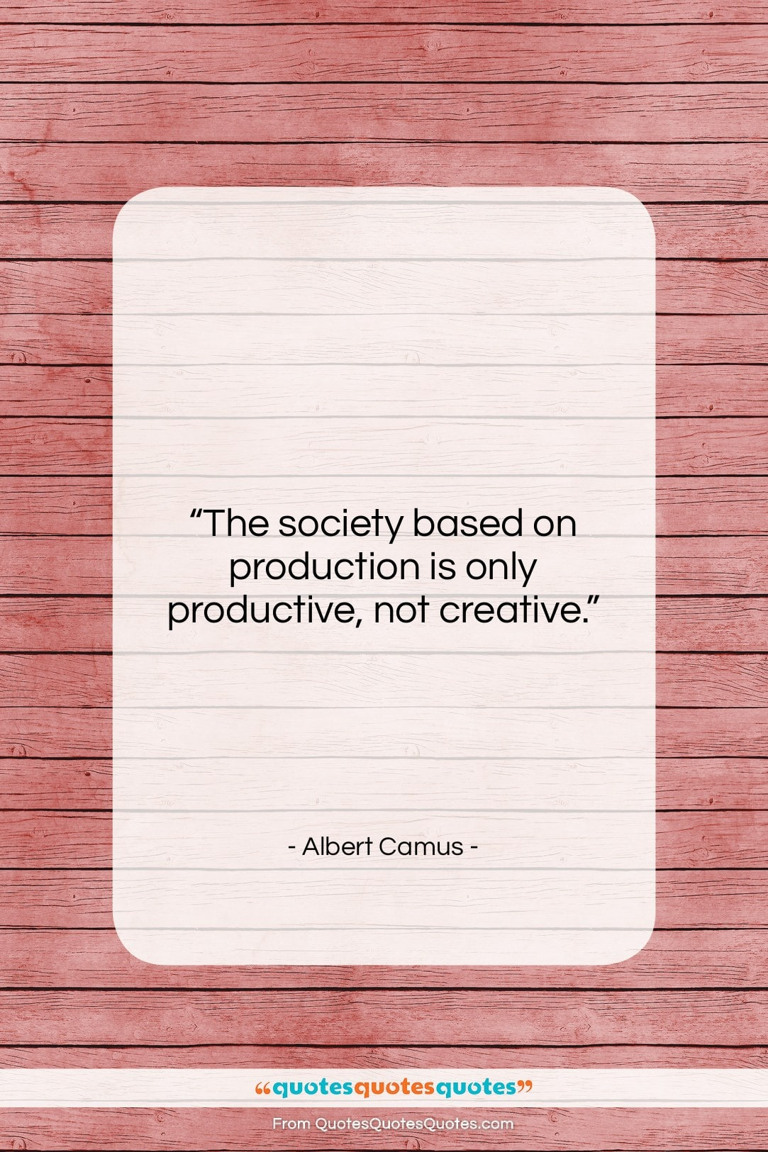 """Albert Camus quote: """"The society based on production is only…""""- at QuotesQuotesQuotes.com"""