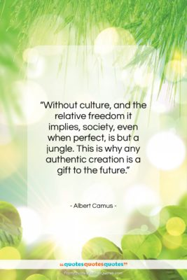 "Albert Camus quote: ""Without culture, and the relative freedom it…""- at QuotesQuotesQuotes.com"