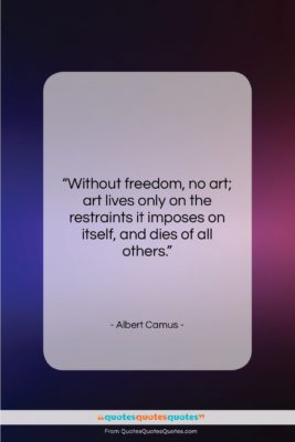 """Albert Camus quote: """"Without freedom, no art; art lives only…""""- at QuotesQuotesQuotes.com"""
