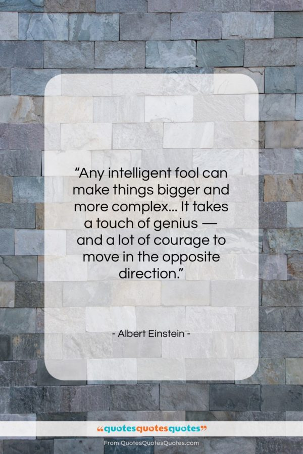 """Albert Einstein quote: """"Any intelligent fool can make things bigger…""""- at QuotesQuotesQuotes.com"""