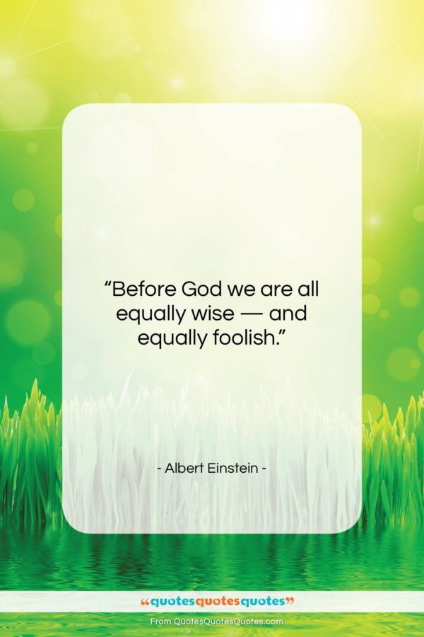 """Albert Einstein quote: """"Before God we are all equally wise…""""- at QuotesQuotesQuotes.com"""