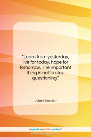 "Albert Einstein quote: ""Learn from yesterday, live for today, hope…""- at QuotesQuotesQuotes.com"