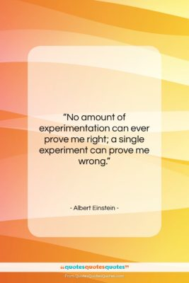 "Albert Einstein quote: ""No amount of experimentation can ever prove…""- at QuotesQuotesQuotes.com"