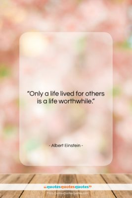 """Albert Einstein quote: """"Only a life lived for others is…""""- at QuotesQuotesQuotes.com"""