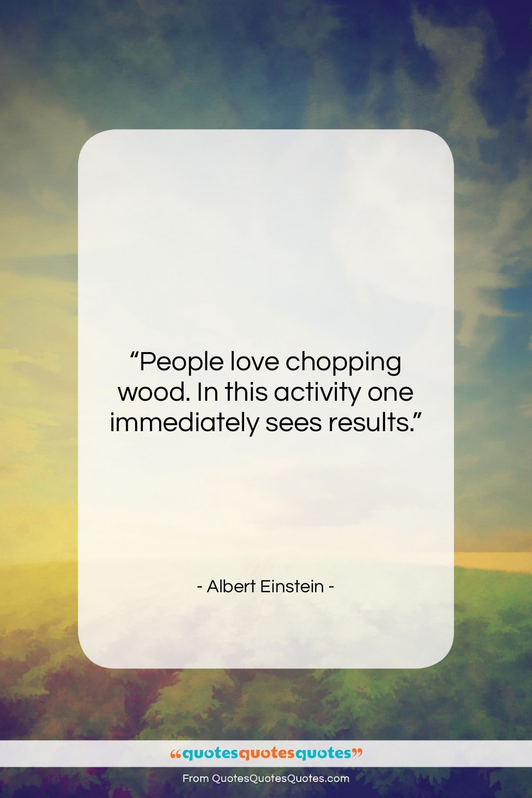 """Albert Einstein quote: """"People love chopping wood. In this activity…""""- at QuotesQuotesQuotes.com"""