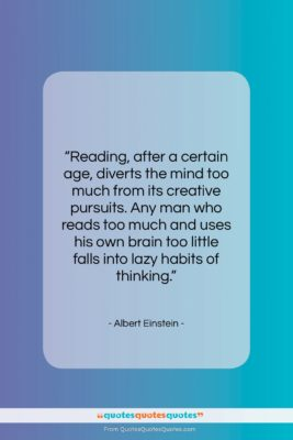 """Albert Einstein quote: """"Reading, after a certain age, diverts the…""""- at QuotesQuotesQuotes.com"""