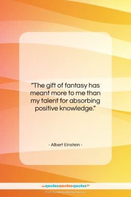 """Albert Einstein quote: """"The gift of fantasy has meant more…""""- at QuotesQuotesQuotes.com"""