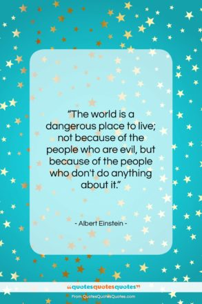 """Albert Einstein quote: """"The world is a dangerous place to…""""- at QuotesQuotesQuotes.com"""