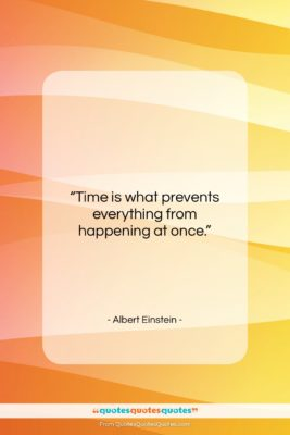 """Albert Einstein quote: """"Time is what prevents everything from happening…""""- at QuotesQuotesQuotes.com"""