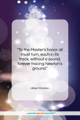 """Albert Einstein quote: """"To the Master's honor all must turn,…""""- at QuotesQuotesQuotes.com"""