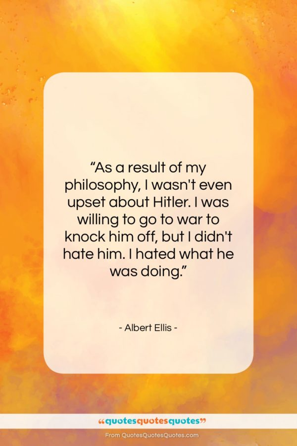 """Albert Ellis quote: """"As a result of my philosophy, I…""""- at QuotesQuotesQuotes.com"""