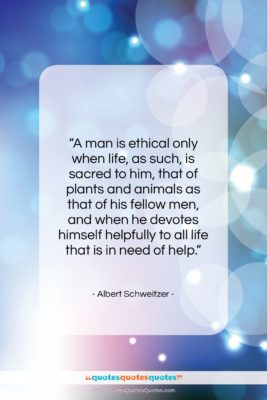 """Albert Schweitzer quote: """"A man is ethical only when life,…""""- at QuotesQuotesQuotes.com"""