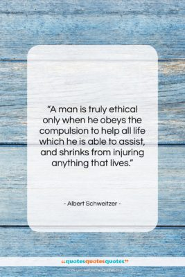 """Albert Schweitzer quote: """"A man is truly ethical only when…""""- at QuotesQuotesQuotes.com"""