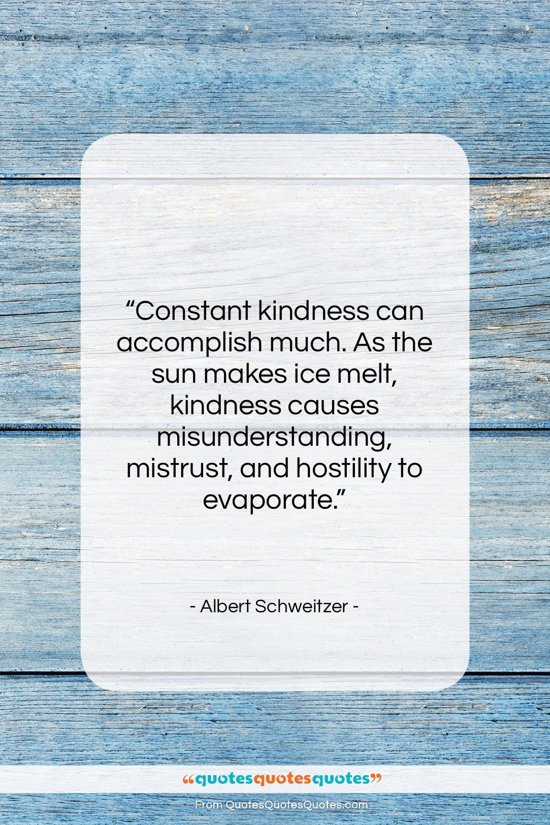 "Albert Schweitzer quote: ""Constant kindness can accomplish much. As the…""- at QuotesQuotesQuotes.com"