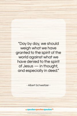 """Albert Schweitzer quote: """"Day by day, we should weigh…""""- at QuotesQuotesQuotes.com"""