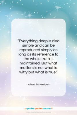 """Albert Schweitzer quote: """"Everything deep is also simple and can…""""- at QuotesQuotesQuotes.com"""