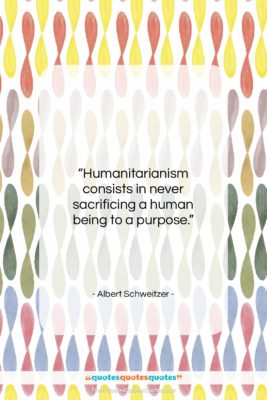 "Albert Schweitzer quote: ""Humanitarianism consists in never sacrificing a human…""- at QuotesQuotesQuotes.com"