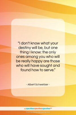 """Albert Schweitzer quote: """"I don't know what your destiny will…""""- at QuotesQuotesQuotes.com"""