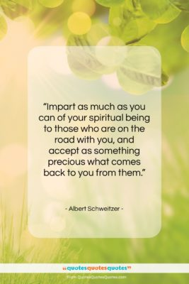 """Albert Schweitzer quote: """"Impart as much as you can of…""""- at QuotesQuotesQuotes.com"""