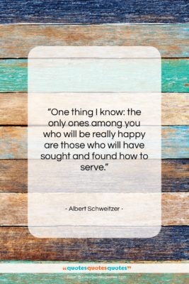 """Albert Schweitzer quote: """"One thing I know: the only ones…""""- at QuotesQuotesQuotes.com"""