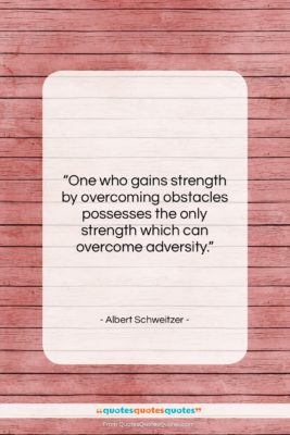 """Albert Schweitzer quote: """"One who gains strength by overcoming obstacles…""""- at QuotesQuotesQuotes.com"""