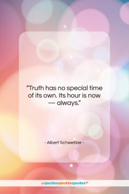 """Albert Schweitzer quote: """"Truth has no special time of its…""""- at QuotesQuotesQuotes.com"""