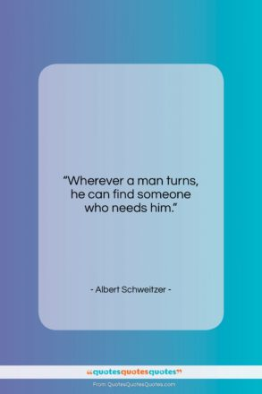 "Albert Schweitzer quote: ""Wherever a man turns, he can find someone who needs him.""- at QuotesQuotesQuotes.com"