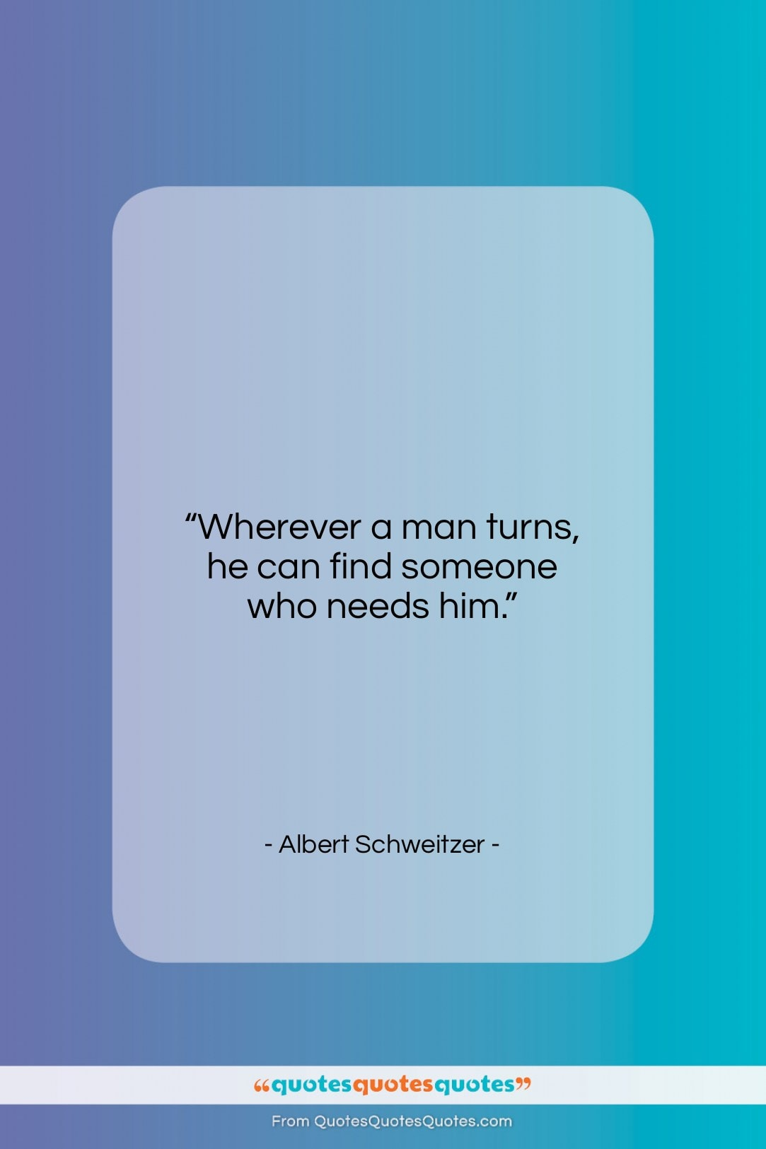 """Albert Schweitzer quote: """"Wherever a man turns, he can find someone who needs him.""""- at QuotesQuotesQuotes.com"""